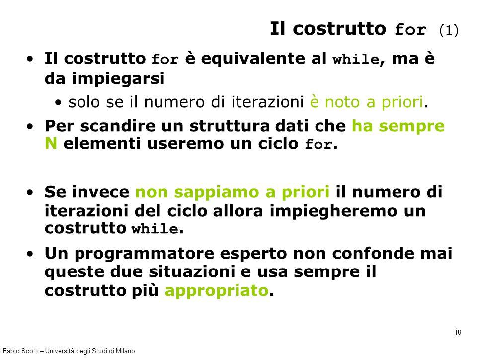 Fabio Scotti – Università degli Studi di Milano 18 Il costrutto for (1) Il costrutto for è equivalente al while, ma è da impiegarsi solo se il numero di iterazioni è noto a priori.