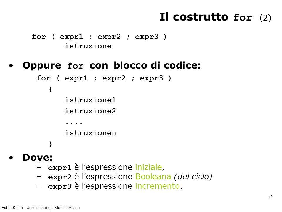 Fabio Scotti – Università degli Studi di Milano 19 Il costrutto for (2) for ( expr1 ; expr2 ; expr3 ) istruzione Oppure for con blocco di codice: for ( expr1 ; expr2 ; expr3 ) { istruzione1 istruzione2....