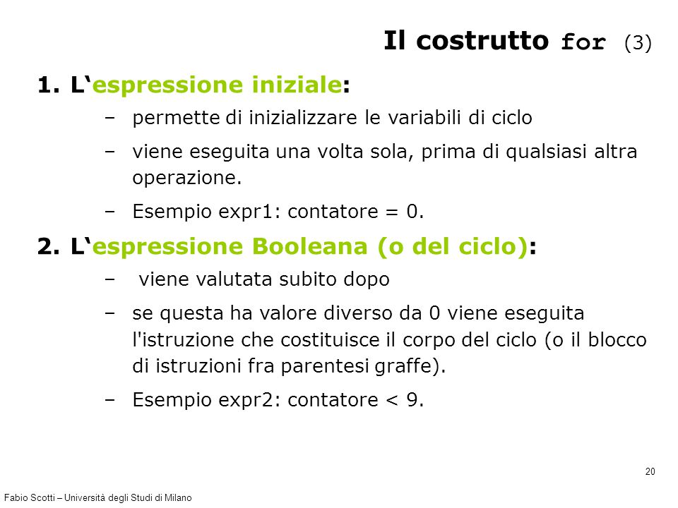 Fabio Scotti – Università degli Studi di Milano 20 Il costrutto for (3) 1.L'espressione iniziale: –permette di inizializzare le variabili di ciclo –viene eseguita una volta sola, prima di qualsiasi altra operazione.