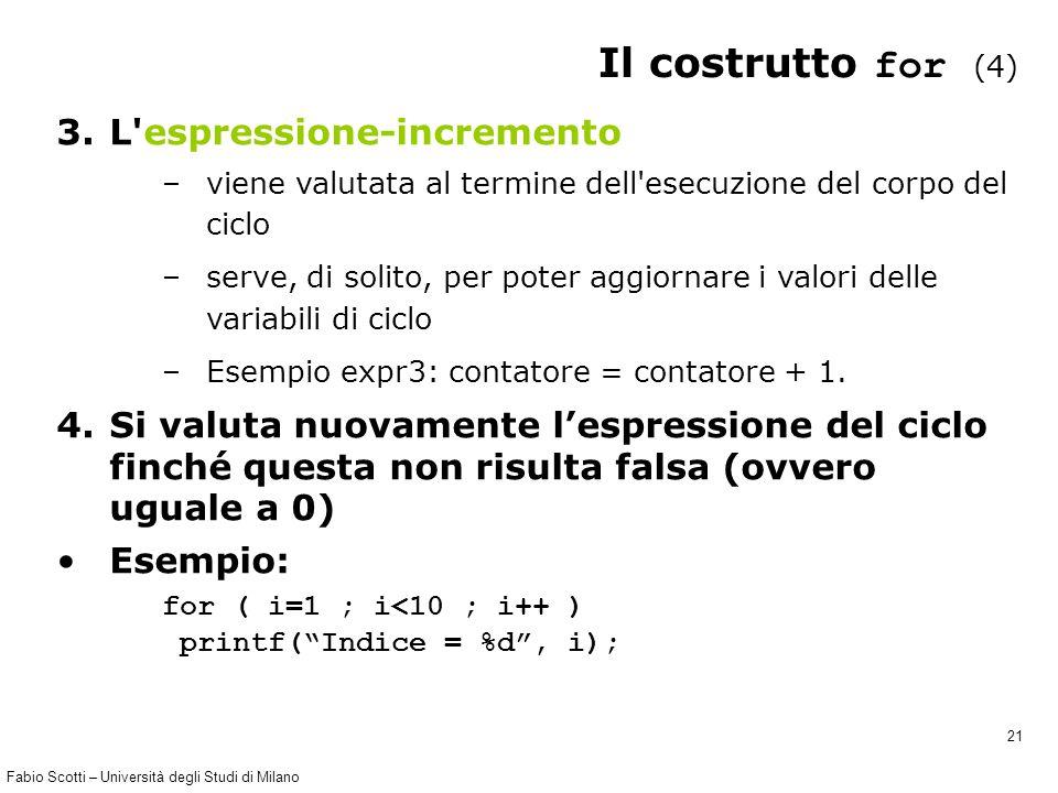 Fabio Scotti – Università degli Studi di Milano 21 Il costrutto for (4) 3.L espressione-incremento –viene valutata al termine dell esecuzione del corpo del ciclo –serve, di solito, per poter aggiornare i valori delle variabili di ciclo –Esempio expr3: contatore = contatore + 1.