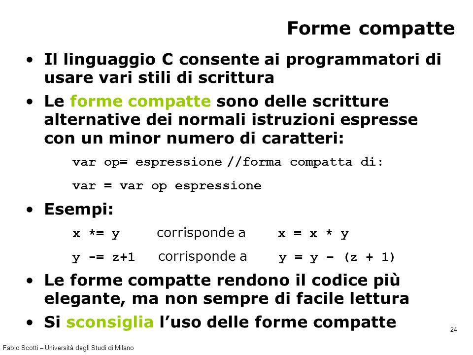 Fabio Scotti – Università degli Studi di Milano 24 Forme compatte Il linguaggio C consente ai programmatori di usare vari stili di scrittura Le forme compatte sono delle scritture alternative dei normali istruzioni espresse con un minor numero di caratteri: var op= espressione //forma compatta di: var = var op espressione Esempi: x *= y corrisponde a x = x * y y -= z+1 corrisponde a y = y – (z + 1) Le forme compatte rendono il codice più elegante, ma non sempre di facile lettura Si sconsiglia l'uso delle forme compatte
