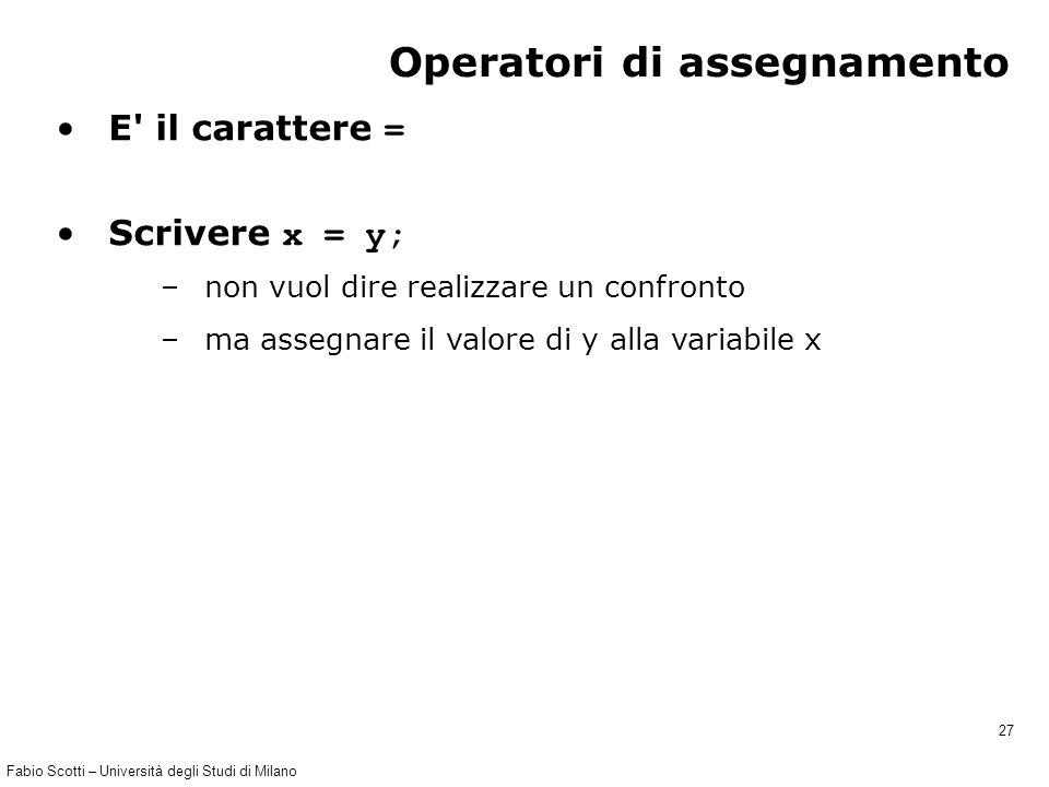 Fabio Scotti – Università degli Studi di Milano 27 Operatori di assegnamento E il carattere = Scrivere x = y; –non vuol dire realizzare un confronto –ma assegnare il valore di y alla variabile x