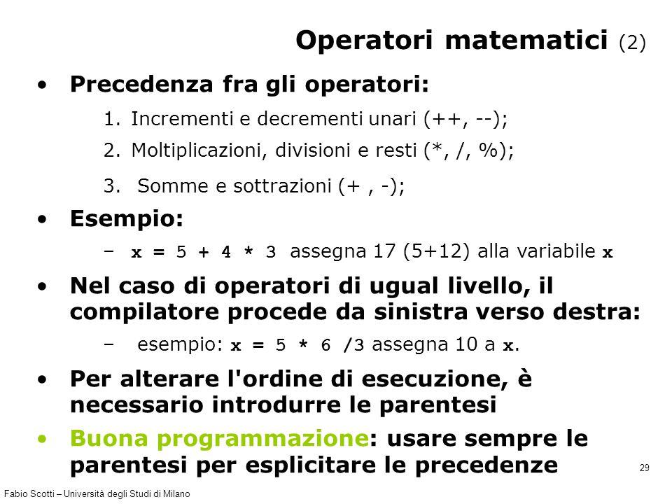 Fabio Scotti – Università degli Studi di Milano 29 Operatori matematici (2) Precedenza fra gli operatori: 1.Incrementi e decrementi unari (++, --); 2.Moltiplicazioni, divisioni e resti (*, /, %); 3.