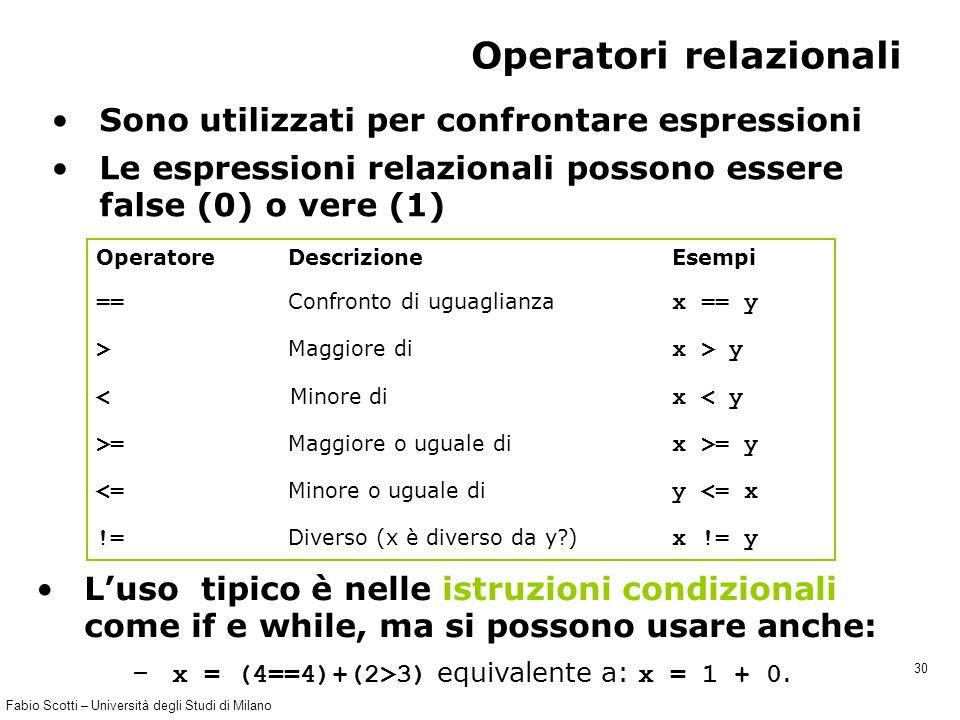 Fabio Scotti – Università degli Studi di Milano 30 Operatori relazionali Sono utilizzati per confrontare espressioni Le espressioni relazionali possono essere false (0) o vere (1) Operatore Descrizione Esempi == Confronto di uguaglianza x == y > Maggiore di x > y < Minore di x < y >= Maggiore o uguale di x >= y <= Minore o uguale di y <= x != Diverso (x è diverso da y ) x != y L'uso tipico è nelle istruzioni condizionali come if e while, ma si possono usare anche: – x = (4==4)+(2>3) equivalente a: x = 1 + 0.