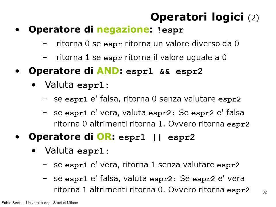Fabio Scotti – Università degli Studi di Milano 32 Operatori logici (2) Operatore di negazione: !espr – ritorna 0 se espr ritorna un valore diverso da 0 – ritorna 1 se espr ritorna il valore uguale a 0 Operatore di AND: espr1 && espr2 Valuta espr1: –se espr1 e falsa, ritorna 0 senza valutare espr2 –se espr1 e vera, valuta espr2: Se espr2 e falsa ritorna 0 altrimenti ritorna 1.