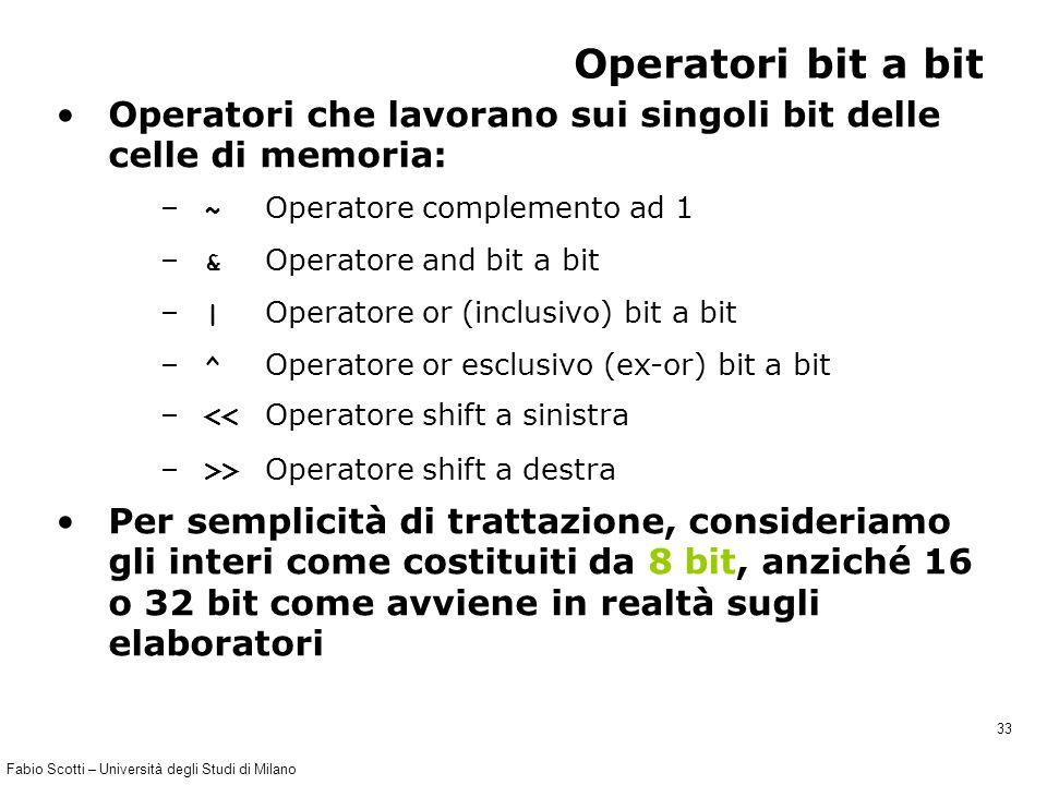Fabio Scotti – Università degli Studi di Milano 33 Operatori bit a bit Operatori che lavorano sui singoli bit delle celle di memoria: – ~ Operatore complemento ad 1 – & Operatore and bit a bit – | Operatore or (inclusivo) bit a bit – ^ Operatore or esclusivo (ex-or) bit a bit – << Operatore shift a sinistra – >> Operatore shift a destra Per semplicità di trattazione, consideriamo gli interi come costituiti da 8 bit, anziché 16 o 32 bit come avviene in realtà sugli elaboratori