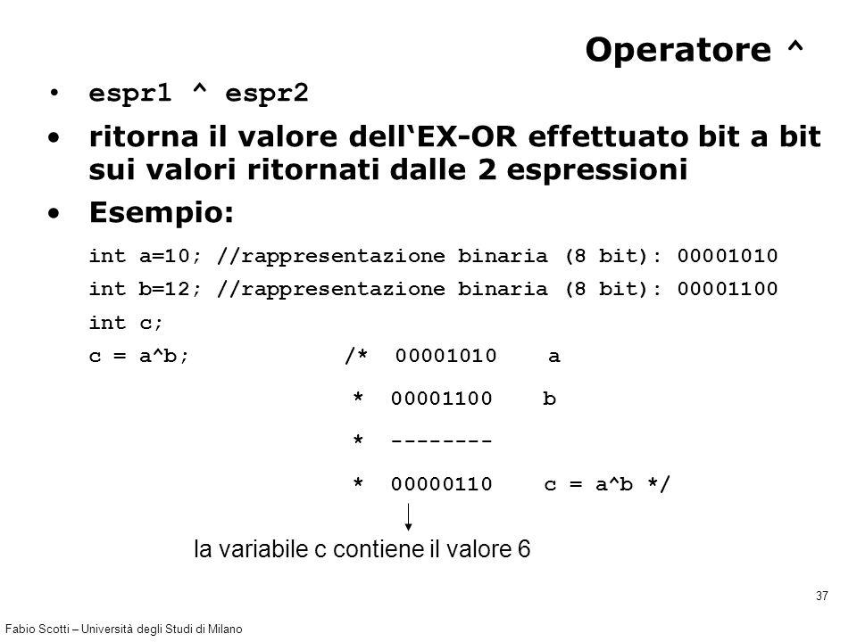 Fabio Scotti – Università degli Studi di Milano 37 Operatore ^ espr1 ^ espr2 ritorna il valore dell'EX-OR effettuato bit a bit sui valori ritornati dalle 2 espressioni Esempio: int a=10; //rappresentazione binaria (8 bit): 00001010 int b=12; //rappresentazione binaria (8 bit): 00001100 int c; c = a^b; /* 00001010 a * 00001100 b * -------- * 00000110 c = a^b */ la variabile c contiene il valore 6