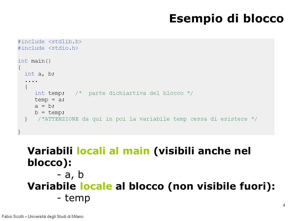 Fabio Scotti – Università degli Studi di Milano 4 Esempio di blocco Variabili locali al main (visibili anche nel blocco): - a, b Variabile locale al blocco (non visibile fuori): - temp