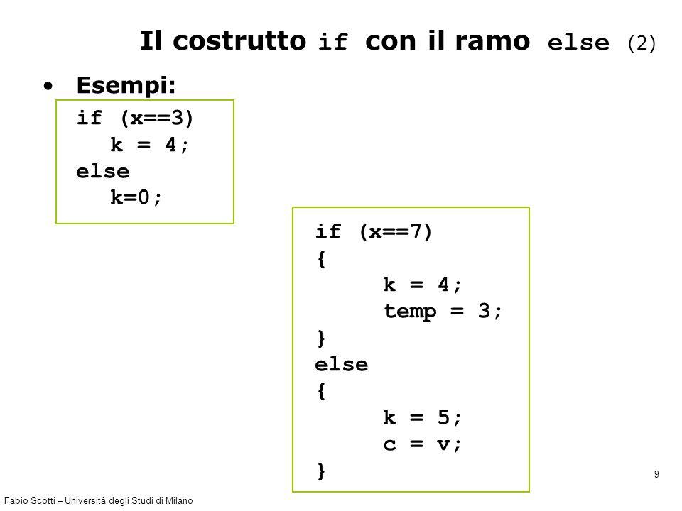 Fabio Scotti – Università degli Studi di Milano 9 Il costrutto if con il ramo else (2) Esempi: if (x==3) k = 4; else k=0; if (x==7) { k = 4; temp = 3; } else { k = 5; c = v; }