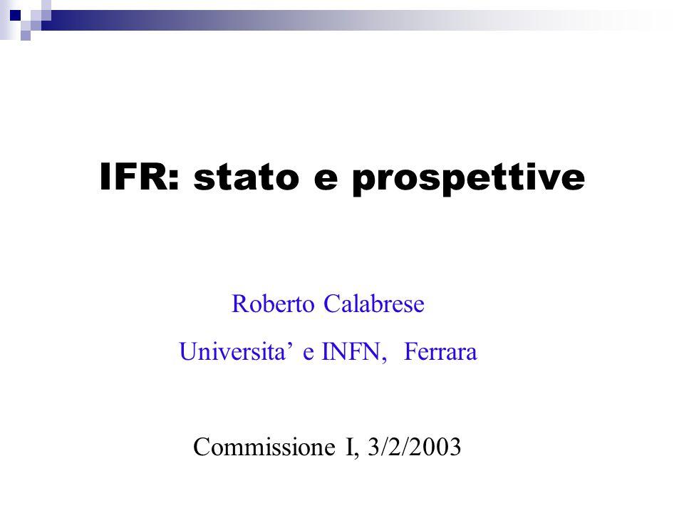 IFR: stato e prospettive Roberto Calabrese Universita' e INFN, Ferrara Commissione I, 3/2/2003