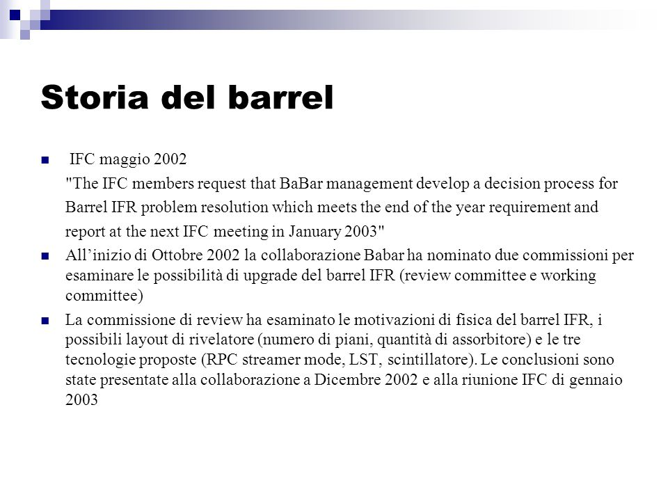 Storia del barrel IFC maggio 2002 The IFC members request that BaBar management develop a decision process for Barrel IFR problem resolution which meets the end of the year requirement and report at the next IFC meeting in January 2003 All'inizio di Ottobre 2002 la collaborazione Babar ha nominato due commissioni per esaminare le possibilità di upgrade del barrel IFR (review committee e working committee) La commissione di review ha esaminato le motivazioni di fisica del barrel IFR, i possibili layout di rivelatore (numero di piani, quantità di assorbitore) e le tre tecnologie proposte (RPC streamer mode, LST, scintillatore).