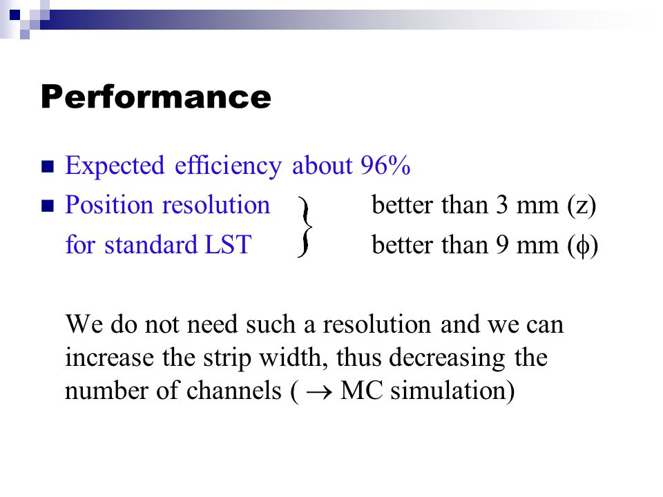 Performance Expected efficiency about 96% Position resolutionbetter than 3 mm (z) for standard LSTbetter than 9 mm (  ) We do not need such a resolution and we can increase the strip width, thus decreasing the number of channels (  MC simulation)