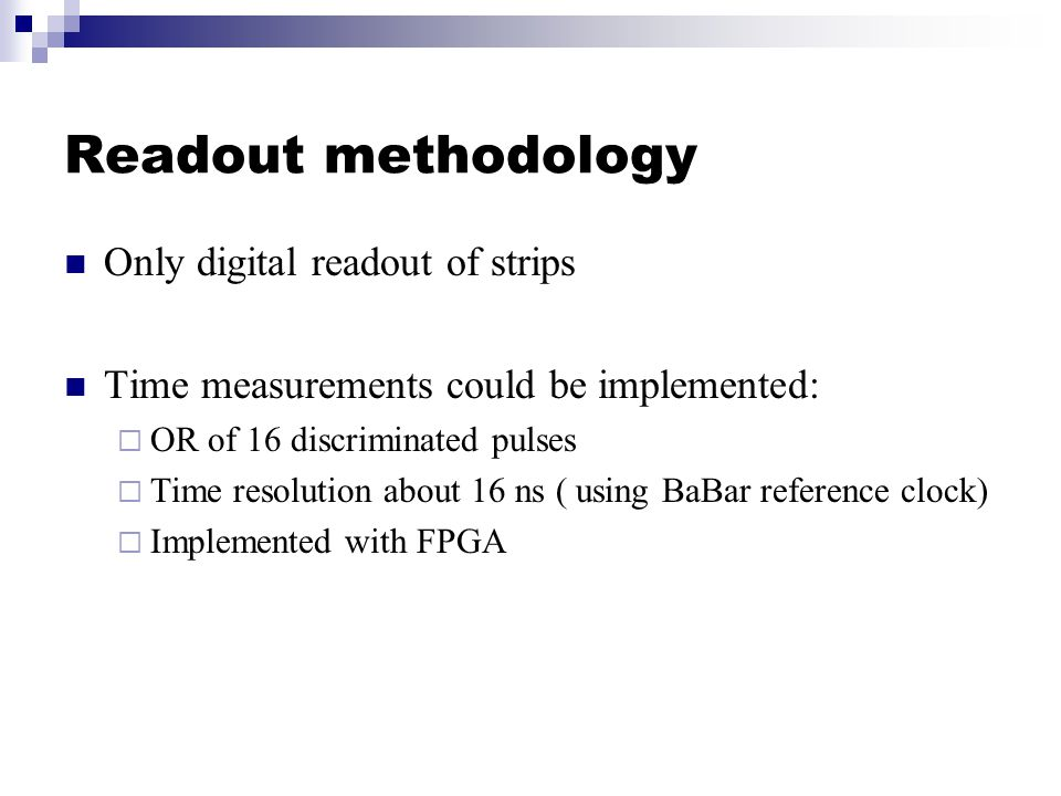 Readout methodology Only digital readout of strips Time measurements could be implemented:  OR of 16 discriminated pulses  Time resolution about 16 ns ( using BaBar reference clock)  Implemented with FPGA