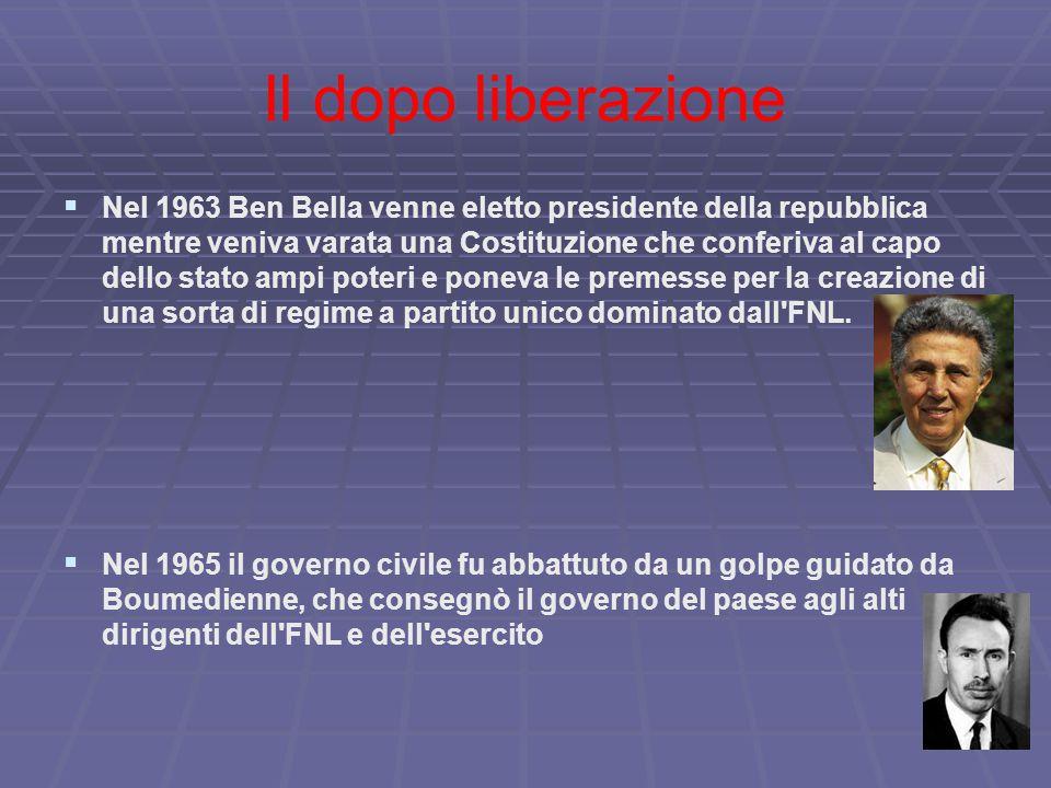 Il dopo liberazione   Nel 1963 Ben Bella venne eletto presidente della repubblica mentre veniva varata una Costituzione che conferiva al capo dello stato ampi poteri e poneva le premesse per la creazione di una sorta di regime a partito unico dominato dall FNL.