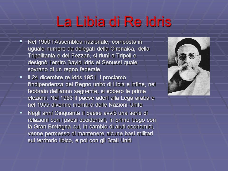 La Libia di Re Idris  Nel 1950 l Assemblea nazionale, composta in uguale numero da delegati della Cirenaica, della Tripolitania e del Fezzan, si riunì a Tripoli e designò l emiro Sayid Idris el-Senussi quale sovrano di un regno federale.