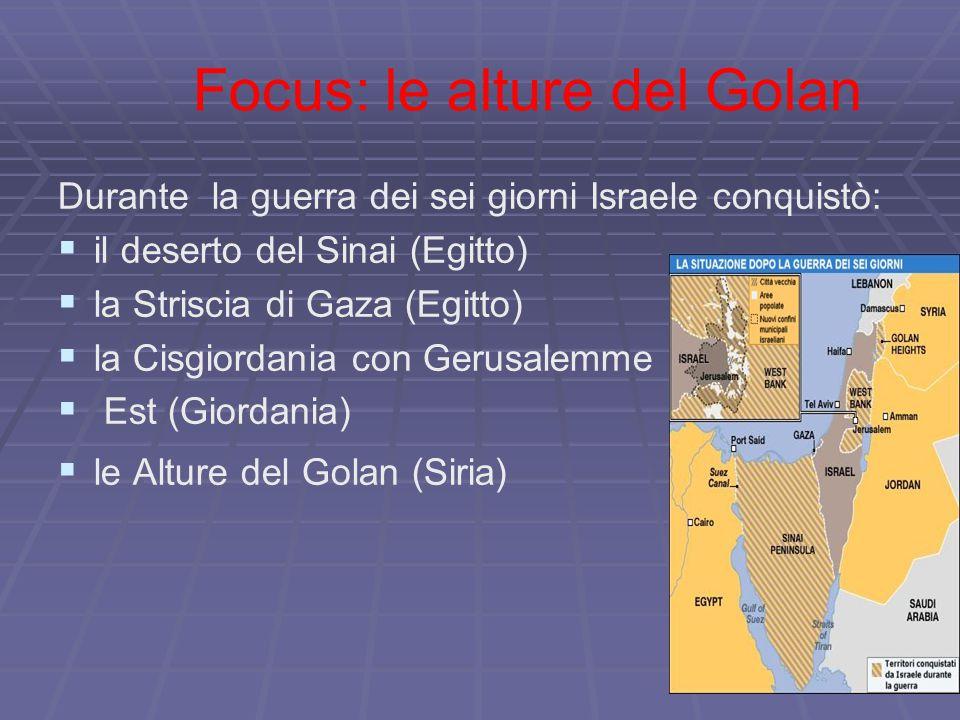 Focus: le alture del Golan Durante la guerra dei sei giorni Israele conquistò:   il deserto del Sinai (Egitto)   la Striscia di Gaza (Egitto)   la Cisgiordania con Gerusalemme   Est (Giordania)   le Alture del Golan (Siria)