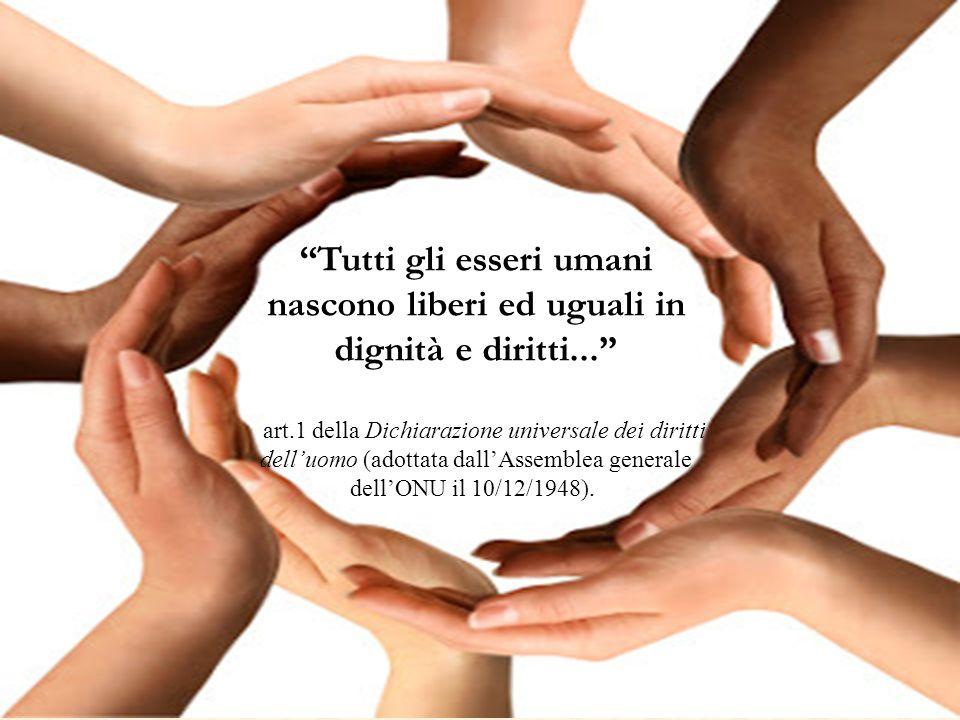 """""""Tutti gli esseri umani nascono liberi ed uguali in dignità e diritti..."""" art.1 della Dichiarazione universale dei diritti dell'uomo (adottata dall'As"""