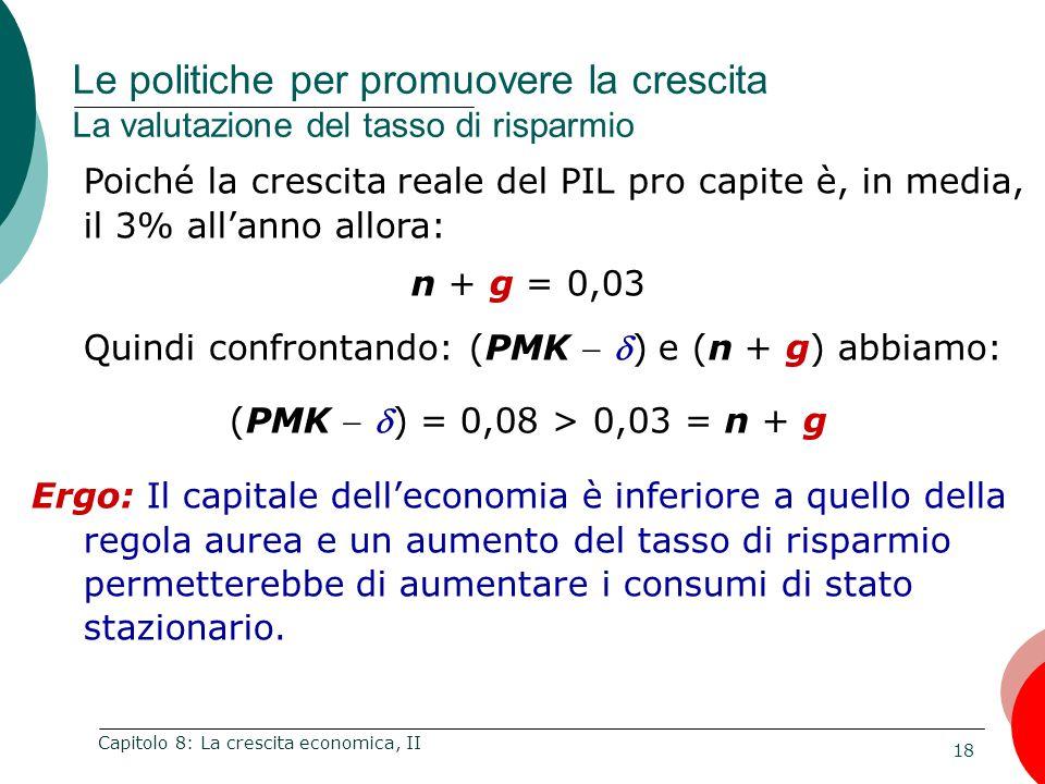 18 Capitolo 8: La crescita economica, II Poiché la crescita reale del PIL pro capite è, in media, il 3% all'anno allora: n + g = 0,03 Quindi confrontando: (PMK  ) e (n + g) abbiamo: (PMK  ) = 0,08 > 0,03 = n + g Ergo: Il capitale dell'economia è inferiore a quello della regola aurea e un aumento del tasso di risparmio permetterebbe di aumentare i consumi di stato stazionario.