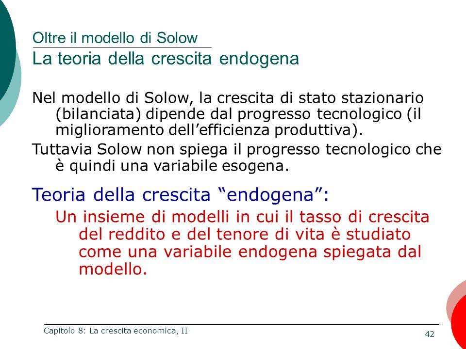 42 Capitolo 8: La crescita economica, II Nel modello di Solow, la crescita di stato stazionario (bilanciata) dipende dal progresso tecnologico (il miglioramento dell'efficienza produttiva).