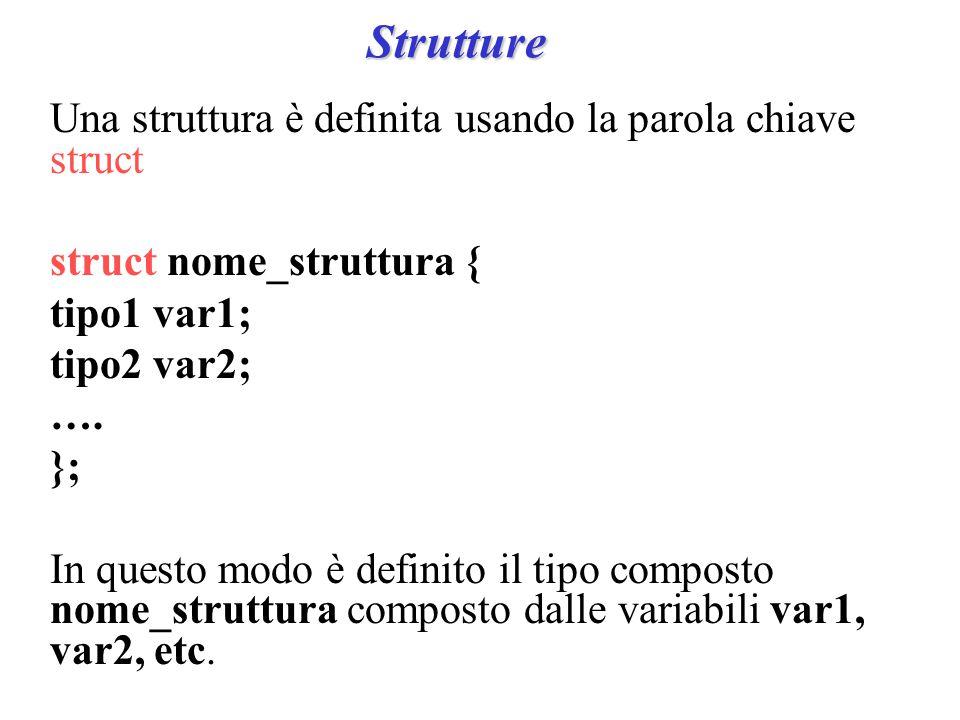 Strutture Una struttura è definita usando la parola chiave struct struct nome_struttura { tipo1 var1; tipo2 var2; ….