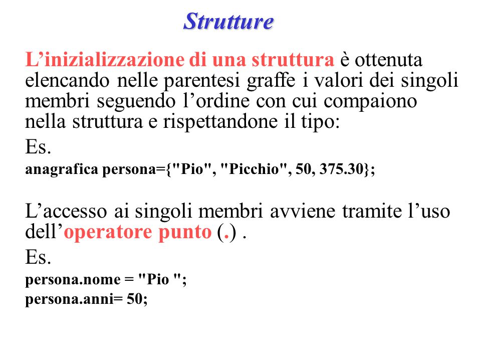 Strutture L'inizializzazione di una struttura è ottenuta elencando nelle parentesi graffe i valori dei singoli membri seguendo l'ordine con cui compaiono nella struttura e rispettandone il tipo: Es.