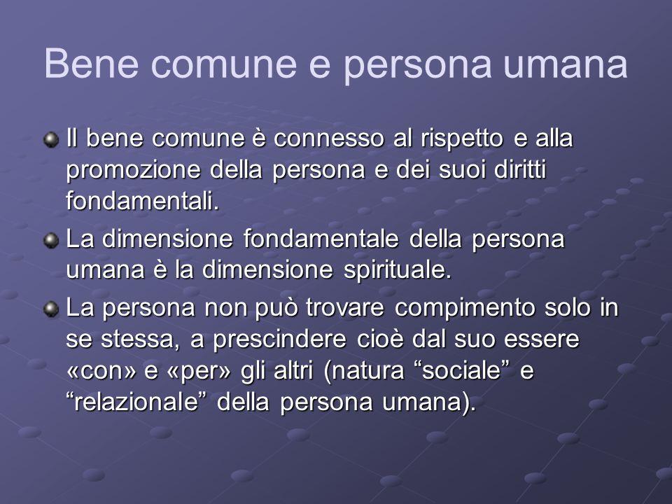 Bene comune e persona umana Il bene comune è connesso al rispetto e alla promozione della persona e dei suoi diritti fondamentali. La dimensione fonda