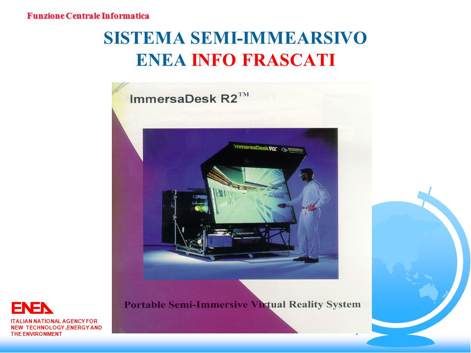SISTEMA SEMI-IMMEARSIVO ENEA INFO FRASCATI Funzione Centrale Informatica ITALIAN NATIONAL AGENCY FOR NEW TECHNOLOGY,ENERGY AND THE ENVIRONMENT
