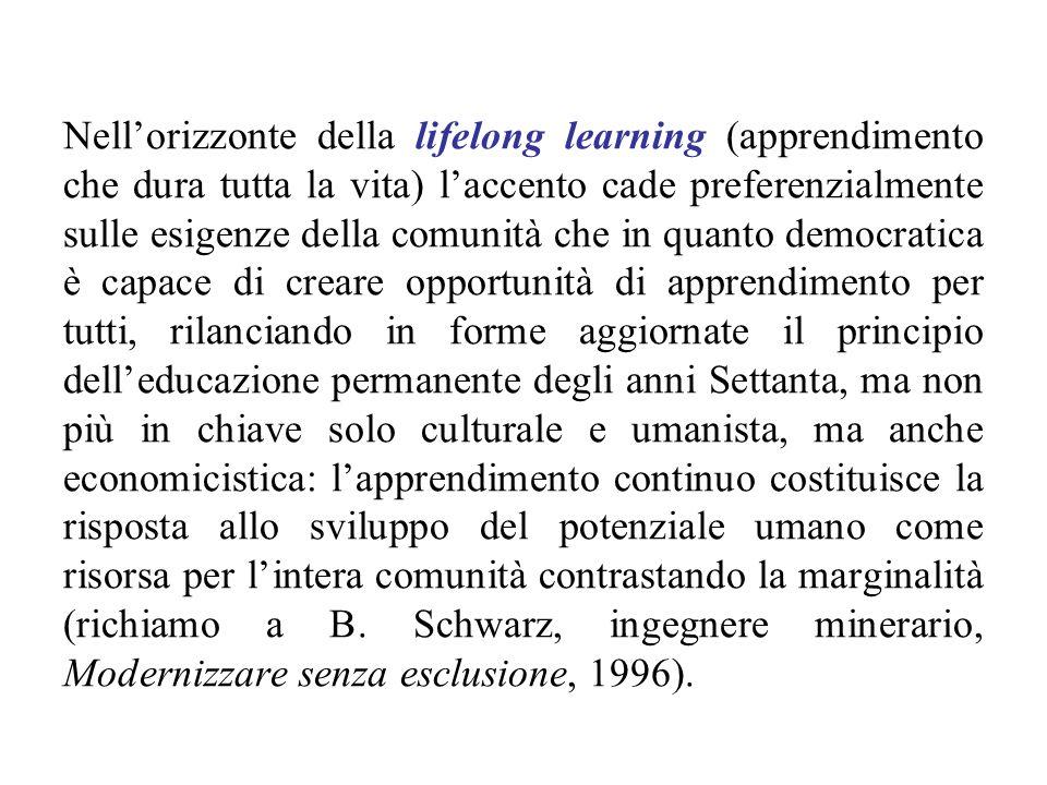 Nell'orizzonte della lifelong learning (apprendimento che dura tutta la vita) l'accento cade preferenzialmente sulle esigenze della comunità che in quanto democratica è capace di creare opportunità di apprendimento per tutti, rilanciando in forme aggiornate il principio dell'educazione permanente degli anni Settanta, ma non più in chiave solo culturale e umanista, ma anche economicistica: l'apprendimento continuo costituisce la risposta allo sviluppo del potenziale umano come risorsa per l'intera comunità contrastando la marginalità (richiamo a B.