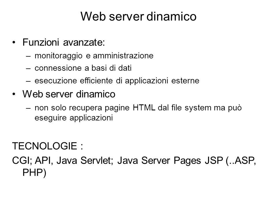 Web server dinamico Funzioni avanzate: –monitoraggio e amministrazione –connessione a basi di dati –esecuzione efficiente di applicazioni esterne Web server dinamico –non solo recupera pagine HTML dal file system ma può eseguire applicazioni TECNOLOGIE : CGI; API, Java Servlet; Java Server Pages JSP (..ASP, PHP)