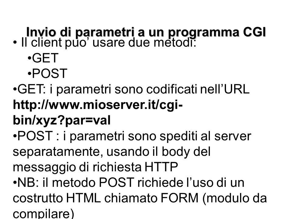 Invio di parametri a un programma CGI Il client puo' usare due metodi: GET POST GET: i parametri sono codificati nell'URL http://www.mioserver.it/cgi- bin/xyz par=val POST : i parametri sono spediti al server separatamente, usando il body del messaggio di richiesta HTTP NB: il metodo POST richiede l'uso di un costrutto HTML chiamato FORM (modulo da compilare)