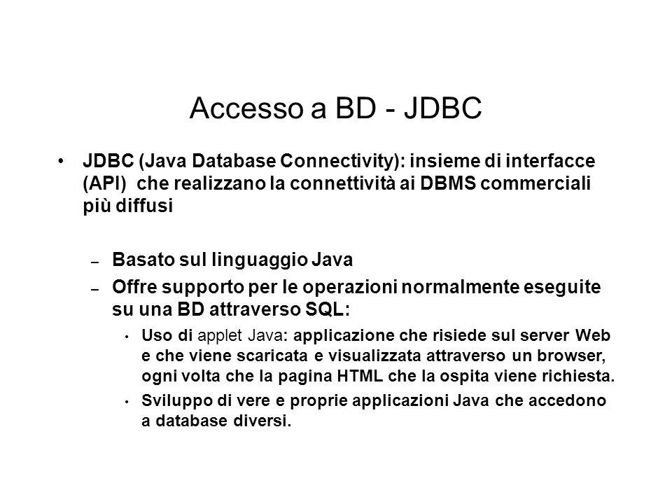 Accesso a BD - JDBC JDBC (Java Database Connectivity): insieme di interfacce (API) che realizzano la connettività ai DBMS commerciali più diffusi – Basato sul linguaggio Java – Offre supporto per le operazioni normalmente eseguite su una BD attraverso SQL: Uso di applet Java: applicazione che risiede sul server Web e che viene scaricata e visualizzata attraverso un browser, ogni volta che la pagina HTML che la ospita viene richiesta.
