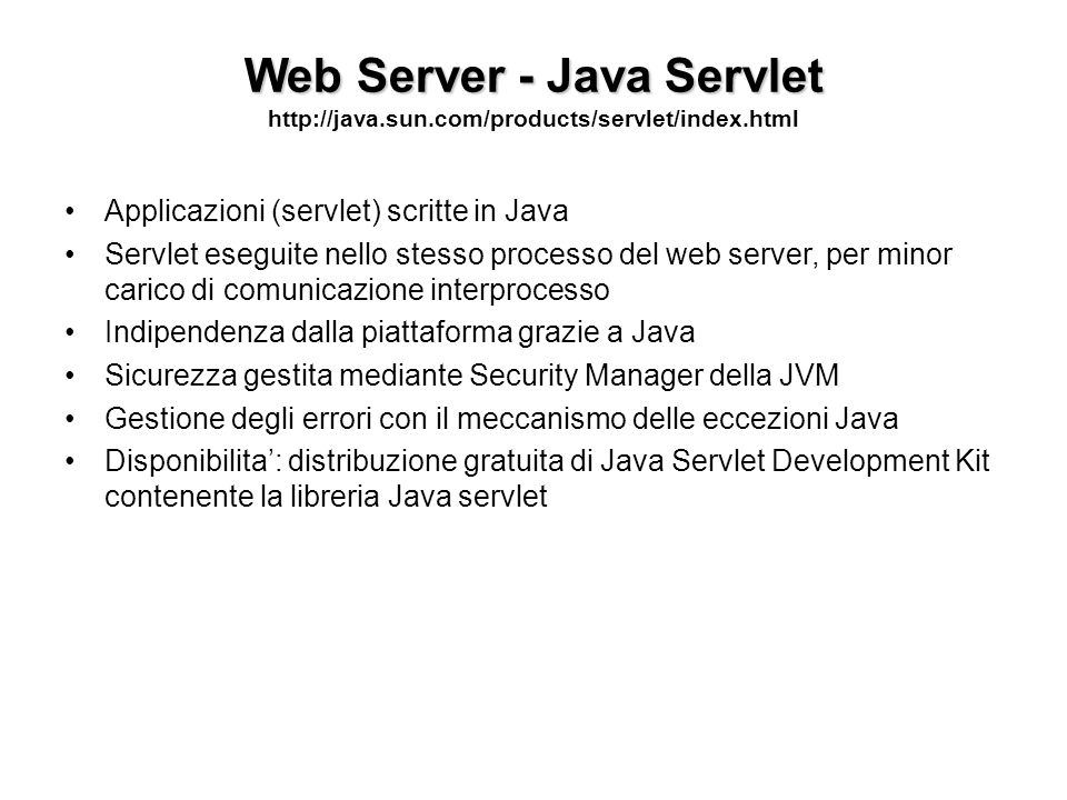 Web Server - Java Servlet Web Server - Java Servlet http://java.sun.com/products/servlet/index.html Applicazioni (servlet) scritte in Java Servlet ese