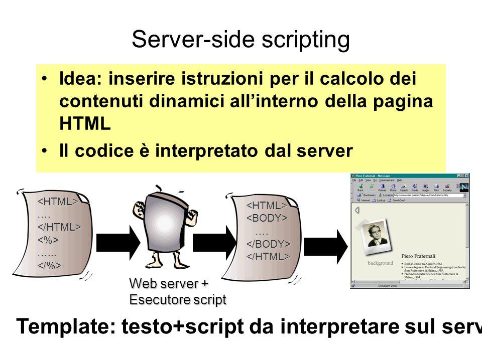 Server-side scripting Idea: inserire istruzioni per il calcolo dei contenuti dinamici all'interno della pagina HTML Il codice è interpretato dal server <HTML><BODY> ….