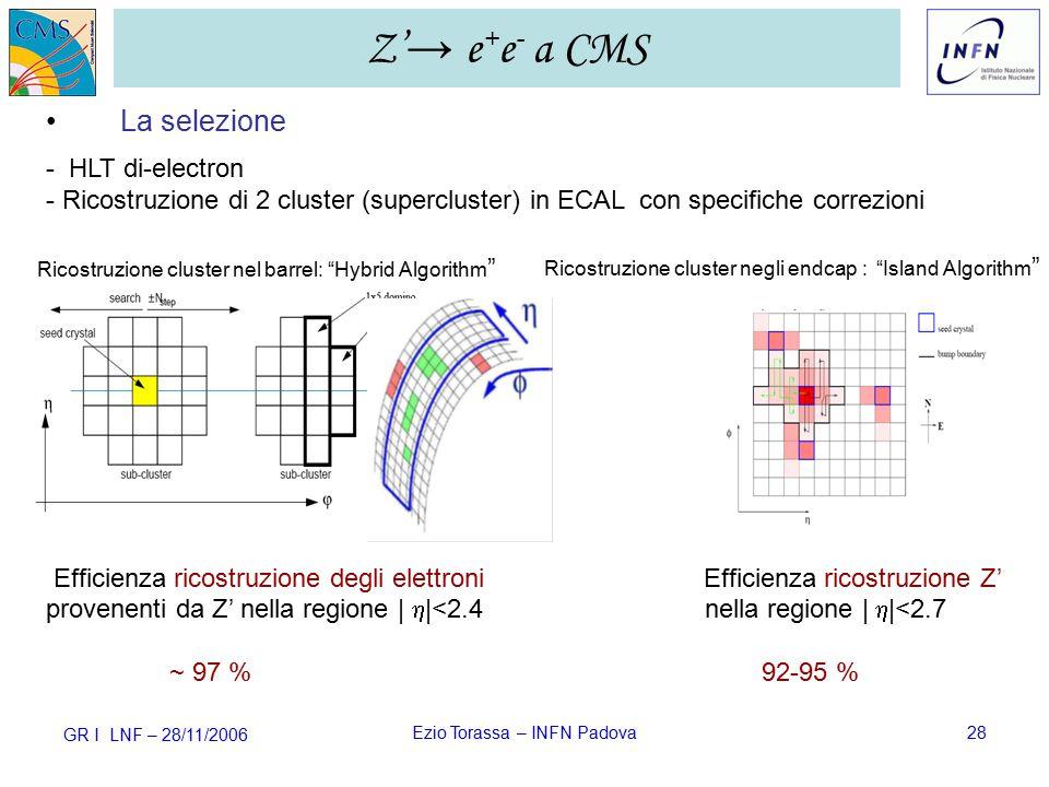 GR I LNF – 28/11/2006 Ezio Torassa – INFN Padova28 La selezione - HLT di-electron - Ricostruzione di 2 cluster (supercluster) in ECAL con specifiche correzioni Efficienza ricostruzione degli elettroni Efficienza ricostruzione Z' provenenti da Z' nella regione |  |<2.4 nella regione |  |<2.7 ~ 97 % 92-95 % Z' → e + e - a CMS Ricostruzione cluster nel barrel: Hybrid Algorithm Ricostruzione cluster negli endcap : Island Algorithm