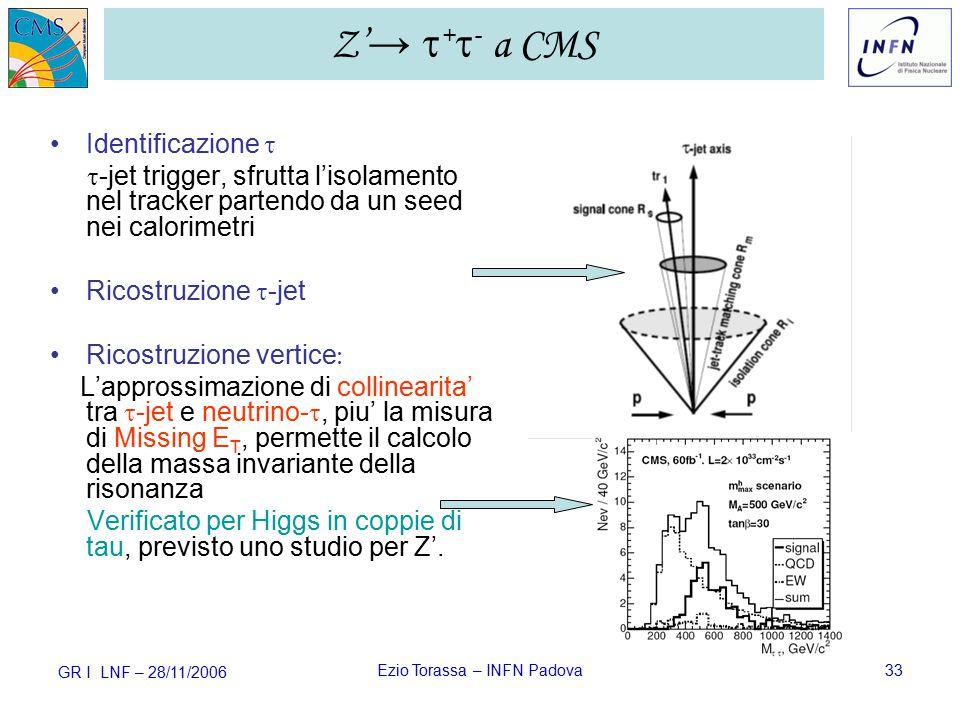 GR I LNF – 28/11/2006 Ezio Torassa – INFN Padova33 Identificazione   -jet trigger, sfrutta l'isolamento nel tracker partendo da un seed nei calorimetri Ricostruzione  -jet Ricostruzione vertice  L'approssimazione di collinearita' tra  -jet e neutrino- , piu' la misura di Missing E T, permette il calcolo della massa invariante della risonanza Verificato per Higgs in coppie di tau, previsto uno studio per Z'.