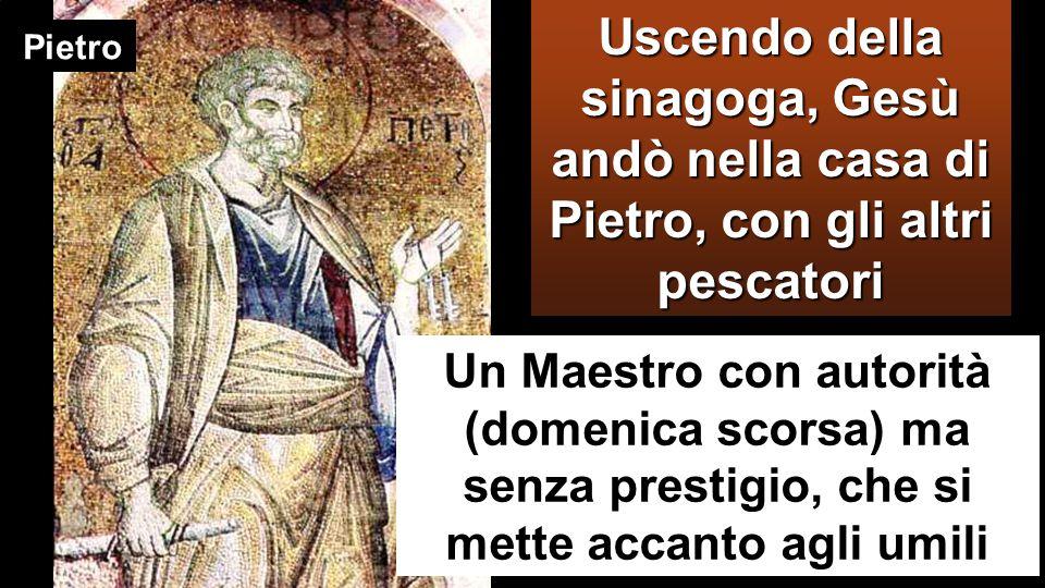 Uscendo della sinagoga, Gesù andò nella casa di Pietro, con gli altri pescatori Pietro Un Maestro con autorità (domenica scorsa) ma senza prestigio, che si mette accanto agli umili