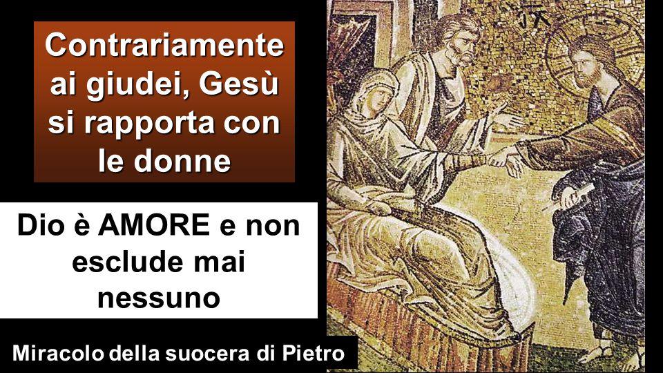 Contrariamente ai giudei, Gesù si rapporta con le donne Dio è AMORE e non esclude mai nessuno Miracolo della suocera di Pietro