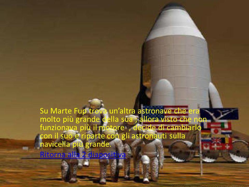 Su Marte Fup avendo finito il carburante, andò a chiederlo agli astronauti che però in cambio volevano essere portati a casa, così si scambiarono le promesse e tornarono a casa.Ritorna alla 2 diapositivaRitorna alla 2 diapositiva