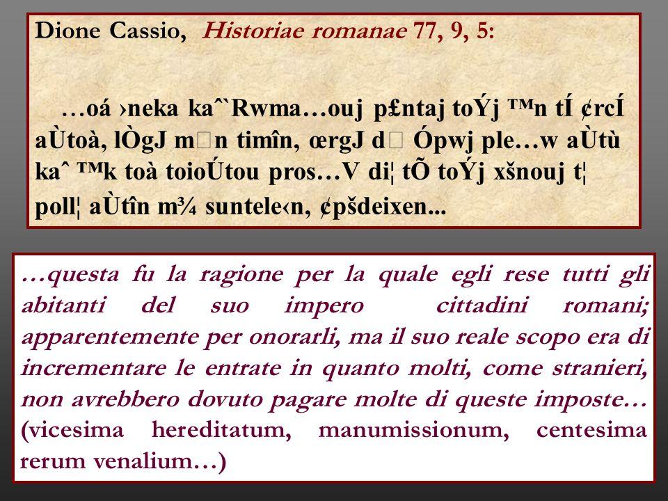 Dione Cassio, Historiae romanae 77, 9, 5: … oá ›neka kaˆ`Rwma…ouj p£ntaj toÝj ™n tÍ ¢rcÍ aÙtoà, lÒgJ mn timîn, œrgJ d Ópwj ple…w aÙtù kaˆ ™k toà toi