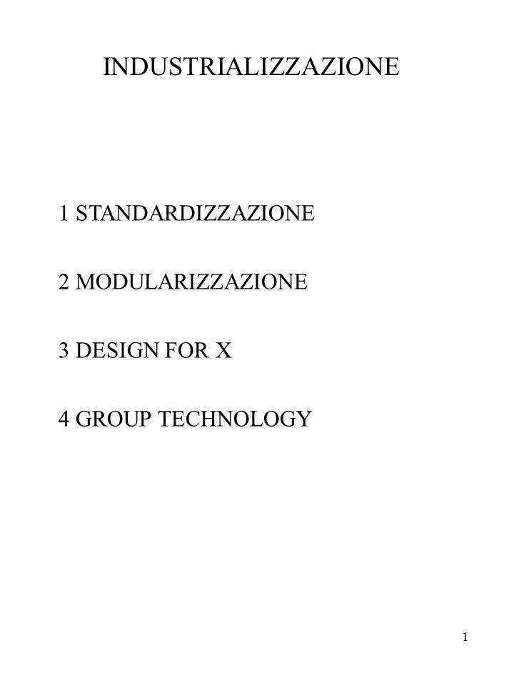 1 INDUSTRIALIZZAZIONE 1 STANDARDIZZAZIONE 2 MODULARIZZAZIONE 3 DESIGN FOR X 4 GROUP TECHNOLOGY