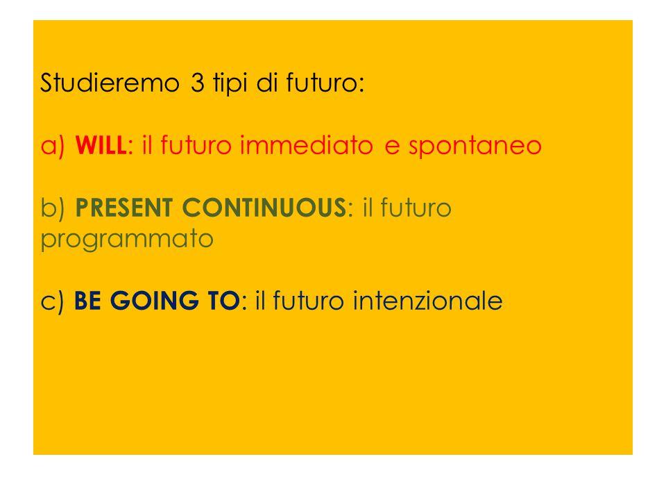 Studieremo 3 tipi di futuro: a) WILL : il futuro immediato e spontaneo b) PRESENT CONTINUOUS : il futuro programmato c) BE GOING TO : il futuro intenz
