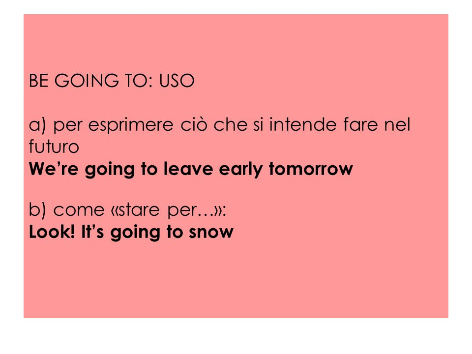 BE GOING TO: USO a) per esprimere ciò che si intende fare nel futuro We're going to leave early tomorrow b) come «stare per…»: Look! It's going to sno