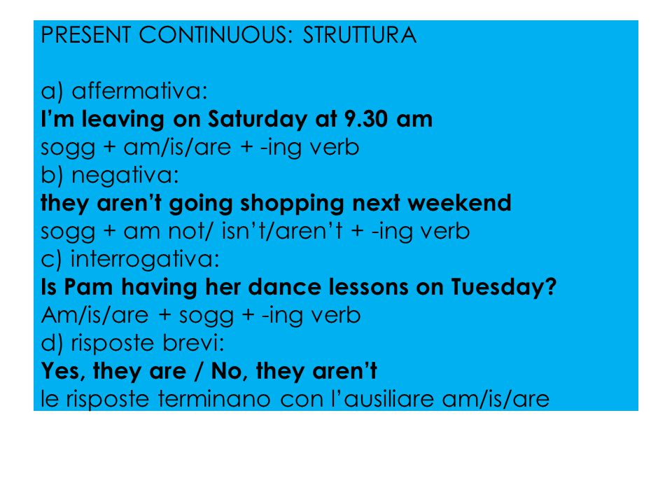 PRESENT CONTINUOUS: STRUTTURA a) affermativa: I'm leaving on Saturday at 9.30 am sogg + am/is/are + -ing verb b) negativa: they aren't going shopping next weekend sogg + am not/ isn't/aren't + -ing verb c) interrogativa: Is Pam having her dance lessons on Tuesday.