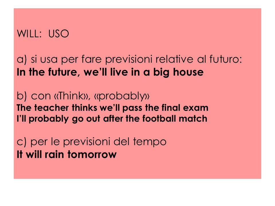 WILL: USO a) si usa per fare previsioni relative al futuro: In the future, we'll live in a big house b) con «Think», «probably» The teacher thinks we'