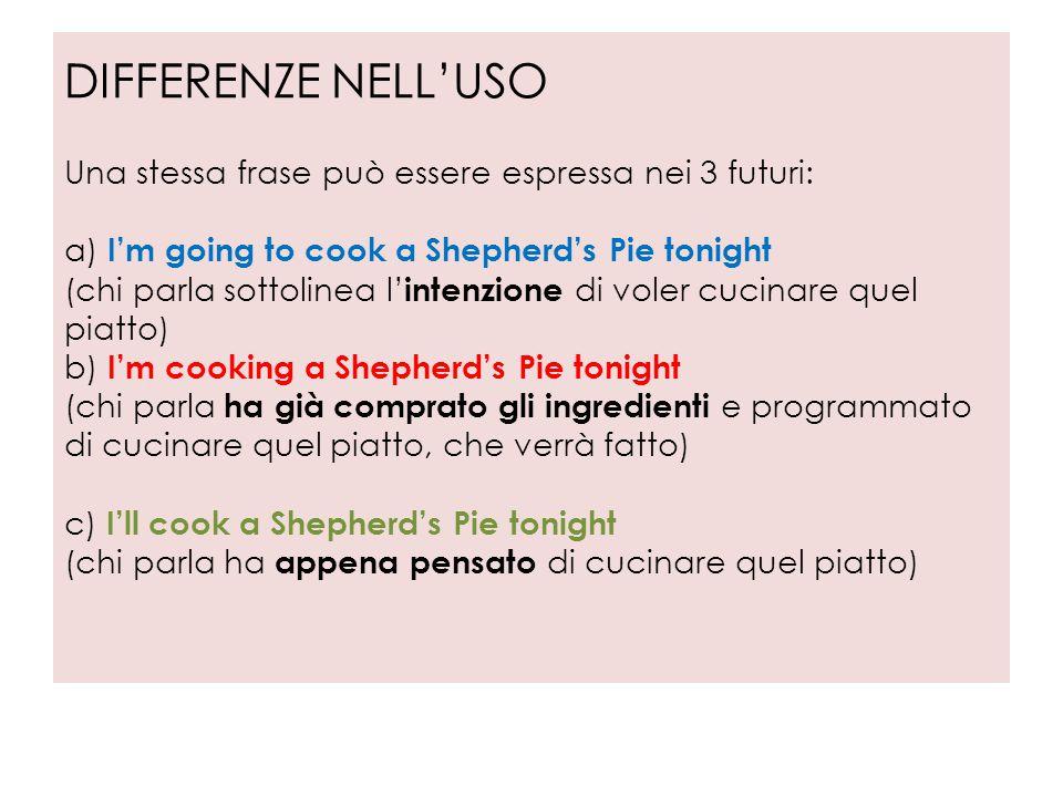 DIFFERENZE NELL'USO Una stessa frase può essere espressa nei 3 futuri: a) I'm going to cook a Shepherd's Pie tonight (chi parla sottolinea l' intenzio