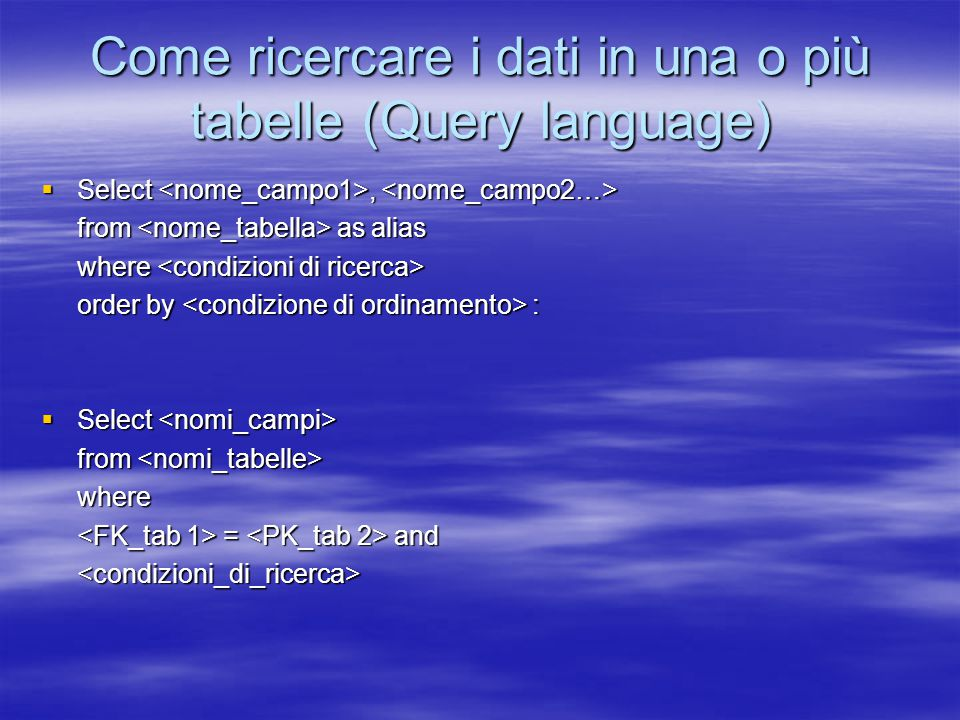 Come ricercare i dati in una o più tabelle (Query language)  Select,  Select, from as alias where where order by :  Select  Select from from where