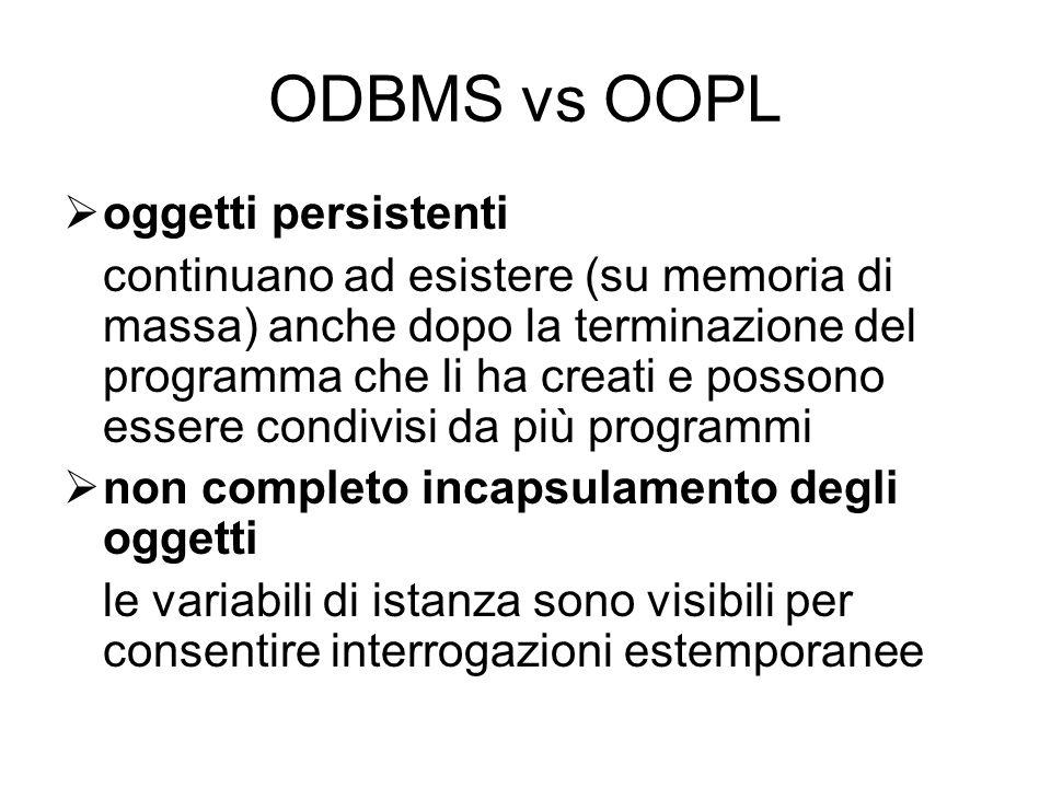 ODBMS vs OOPL  oggetti persistenti continuano ad esistere (su memoria di massa) anche dopo la terminazione del programma che li ha creati e possono essere condivisi da più programmi  non completo incapsulamento degli oggetti le variabili di istanza sono visibili per consentire interrogazioni estemporanee