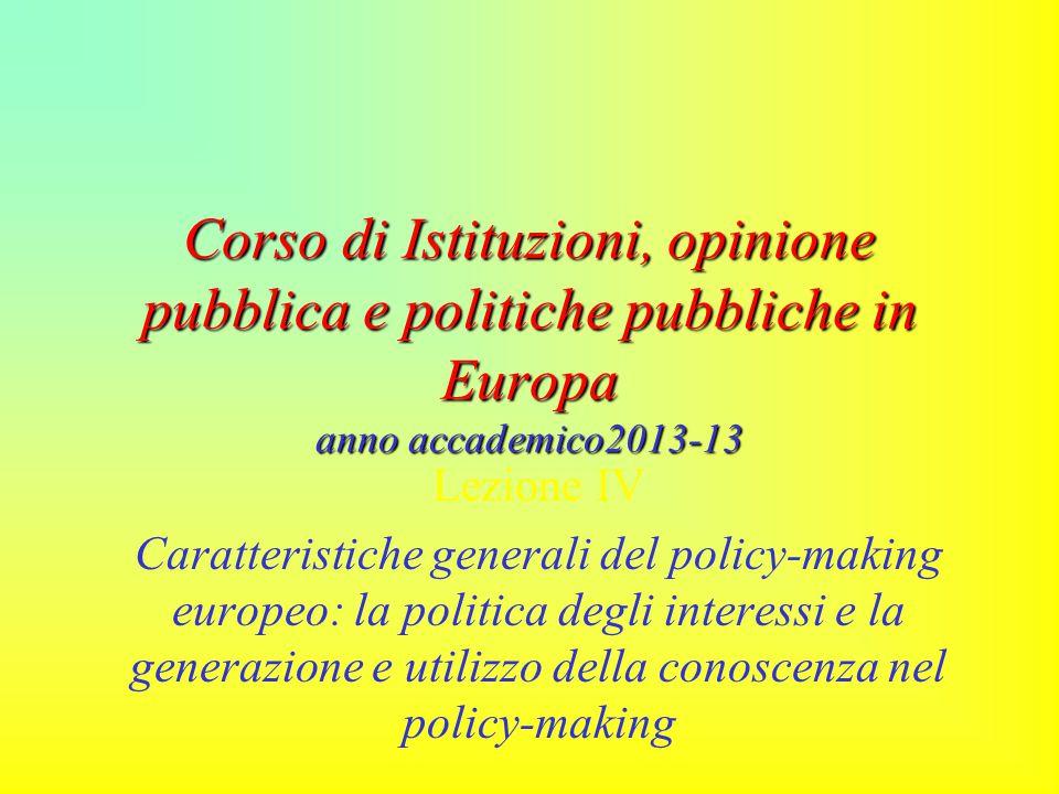 Corso di Istituzioni, opinione pubblica e politiche pubbliche in Europa anno accademico2013-13 Lezione IV Caratteristiche generali del policy-making europeo: la politica degli interessi e la generazione e utilizzo della conoscenza nel policy-making