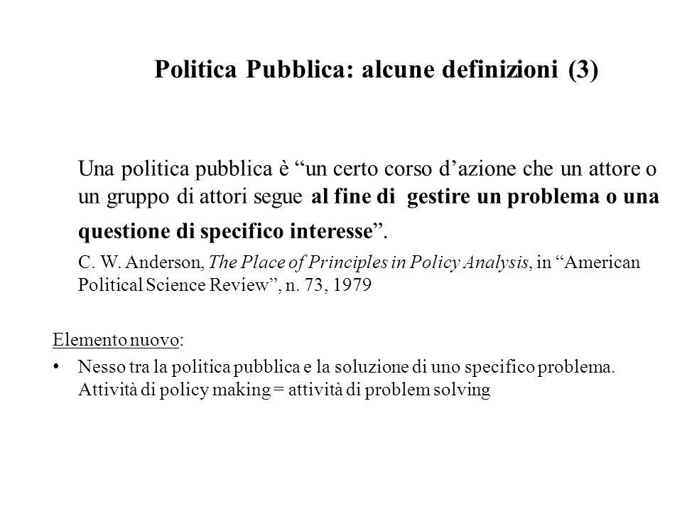 Politica Pubblica: alcune definizioni (4) Una politica pubblica è un insieme di azioni compiute da una pluralità di soggetti, pubblici e/o privati, che siano in qualche modo correlate alla soluzione di un problema percepito come collettivamente rilevante .