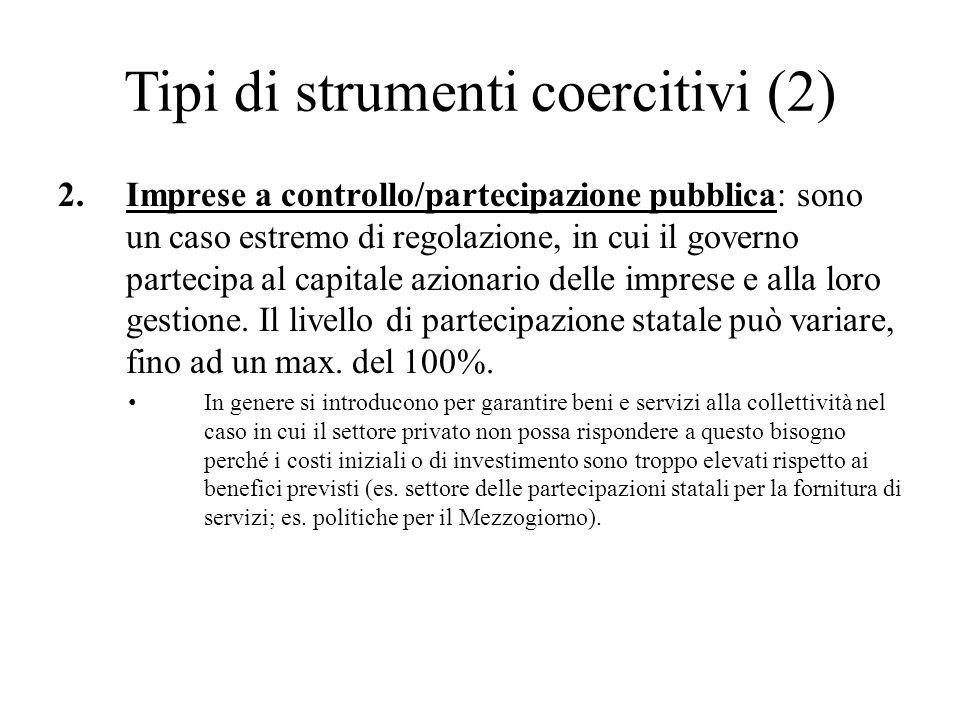Tipi di strumenti coercitivi (2) 2.Imprese a controllo/partecipazione pubblica: sono un caso estremo di regolazione, in cui il governo partecipa al ca
